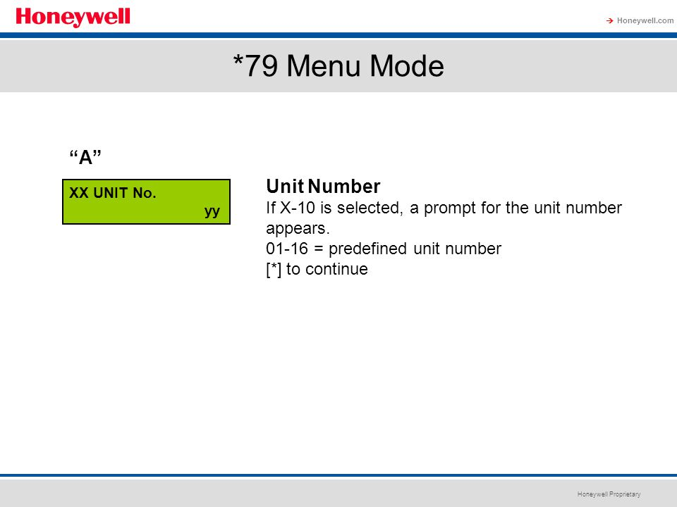 Honeywell Proprietary Honeywell.com  *79 Menu Mode XX UNIT No. yy Unit Number If X-10 is selected, a prompt for the unit number appears. 01-16 = pred