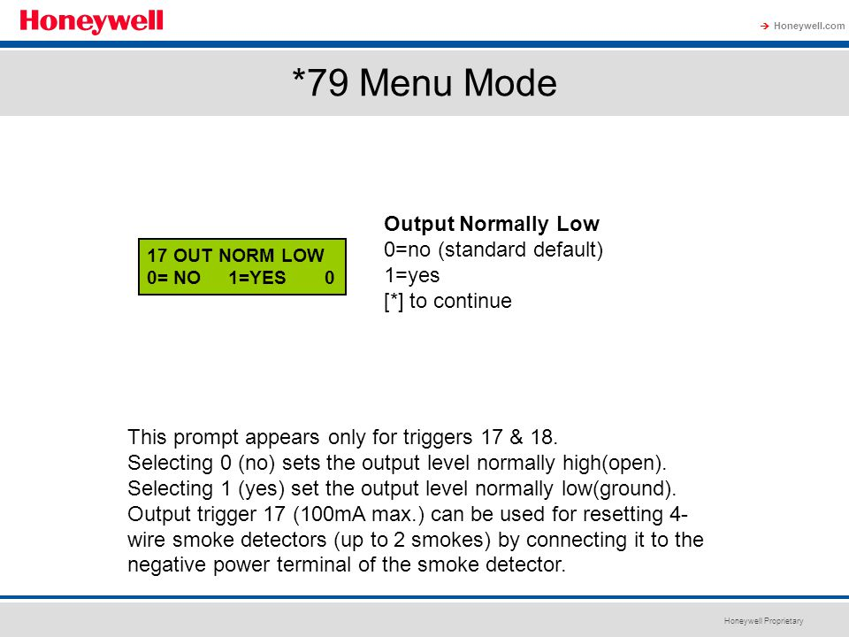 Honeywell Proprietary Honeywell.com  *79 Menu Mode 17 OUT NORM LOW 0= NO 1=YES 0 Output Normally Low 0=no (standard default) 1=yes [*] to continue Th