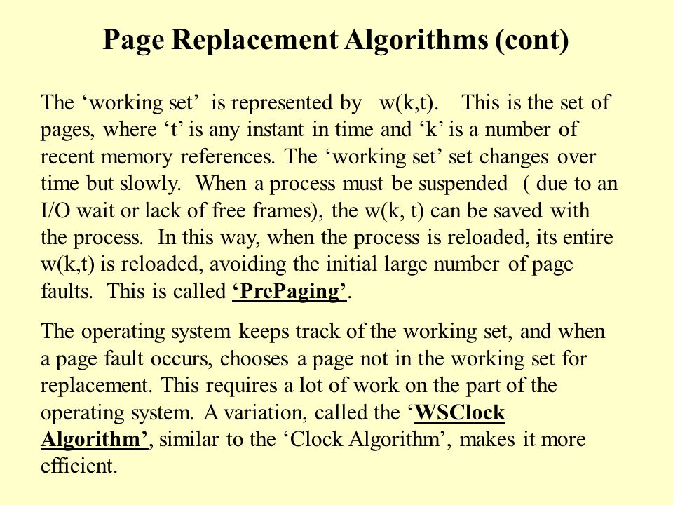 The Working Set Algorithm keeps track of a process' 'working set' and makes sure it is in memory before letting the process run.