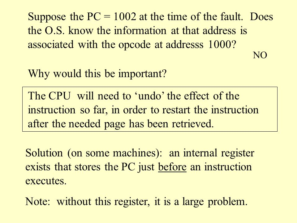 Instruction Back Up Consider the instruction: MOV.L #6(a1), 2(a0) (opcode) (operand) (operand) Suppose this instruction caused a page fault.