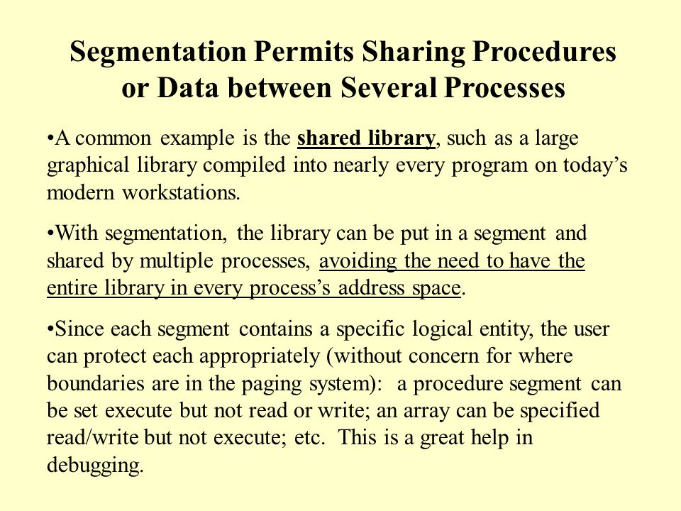 Segmentation Allows each table to grow or shrink, independently To specify an address in segmented memory, the program must supply a two-part address: (n,w) where n is the segment number and w is the address within the segment, starting at 0 in each segment.
