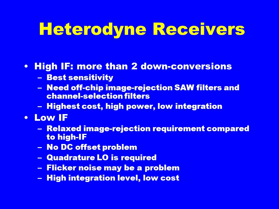 Heterodyne Receivers High IF: more than 2 down-conversions –Best sensitivity –Need off-chip image-rejection SAW filters and channel-selection filters –Highest cost, high power, low integration Low IF –Relaxed image-rejection requirement compared to high-IF –No DC offset problem –Quadrature LO is required –Flicker noise may be a problem –High integration level, low cost
