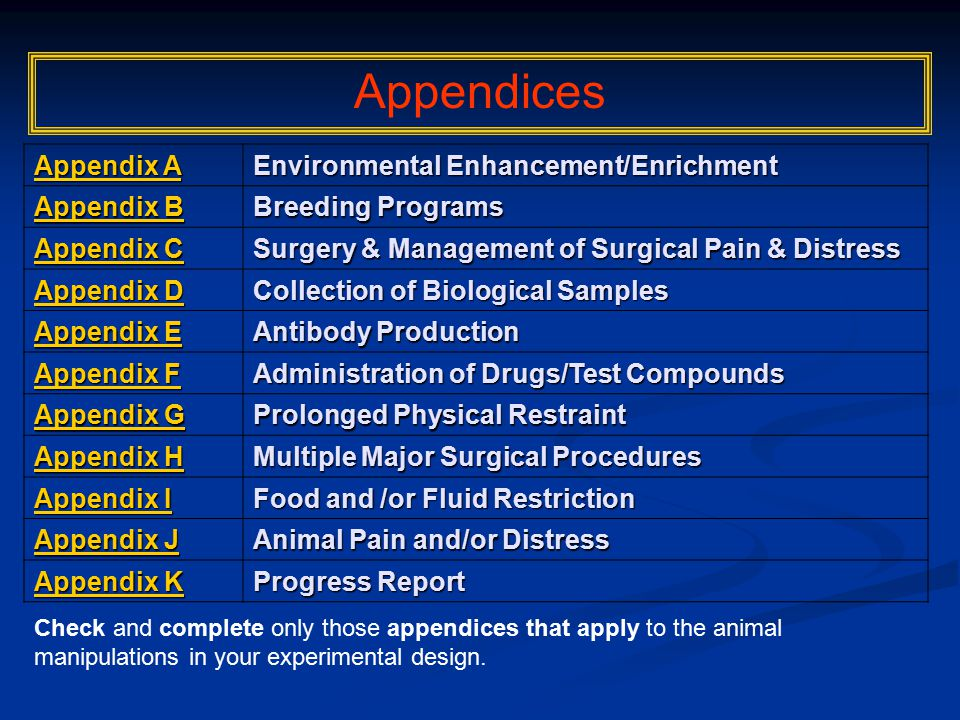 Appendix A Appendix A Environmental Enhancement/Enrichment Appendix B Appendix B Breeding Programs Appendix C Appendix C Surgery & Management of Surgical Pain & Distress Appendix D Appendix D Collection of Biological Samples Appendix E Appendix E Antibody Production Appendix F Appendix F Administration of Drugs/Test Compounds Appendix G Appendix G Prolonged Physical Restraint Appendix H Appendix H Multiple Major Surgical Procedures Appendix I Appendix I Food and /or Fluid Restriction Appendix J Appendix J Animal Pain and/or Distress Appendix K Appendix K Progress Report Appendices Check and complete only those appendices that apply to the animal manipulations in your experimental design.