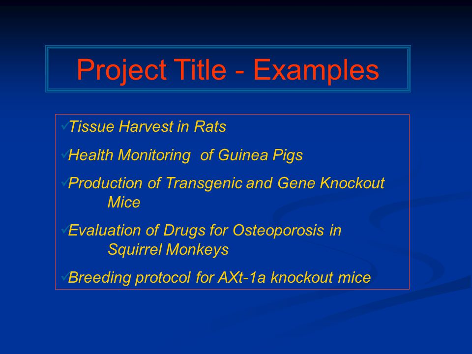 Project Title - Examples Tissue Harvest in Rats Health Monitoring of Guinea Pigs Production of Transgenic and Gene Knockout Mice Evaluation of Drugs for Osteoporosis in Squirrel Monkeys Breeding protocol for AXt-1a knockout mice