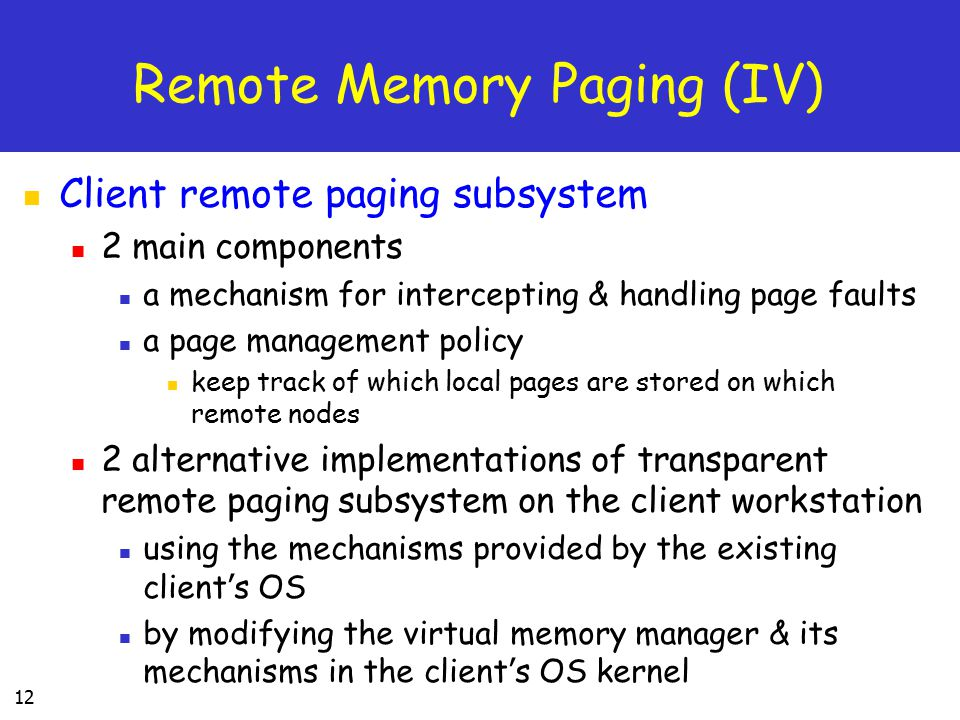 12 Remote Memory Paging (IV) Client remote paging subsystem 2 main components a mechanism for intercepting & handling page faults a page management policy keep track of which local pages are stored on which remote nodes 2 alternative implementations of transparent remote paging subsystem on the client workstation using the mechanisms provided by the existing client ' s OS by modifying the virtual memory manager & its mechanisms in the client ' s OS kernel