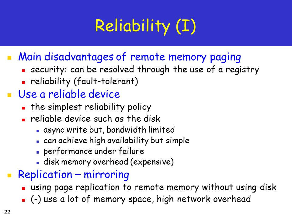 22 Reliability (I) Main disadvantages of remote memory paging security: can be resolved through the use of a registry reliability (fault-tolerant) Use a reliable device the simplest reliability policy reliable device such as the disk async write but, bandwidth limited can achieve high availability but simple performance under failure disk memory overhead (expensive) Replication – mirroring using page replication to remote memory without using disk (-) use a lot of memory space, high network overhead