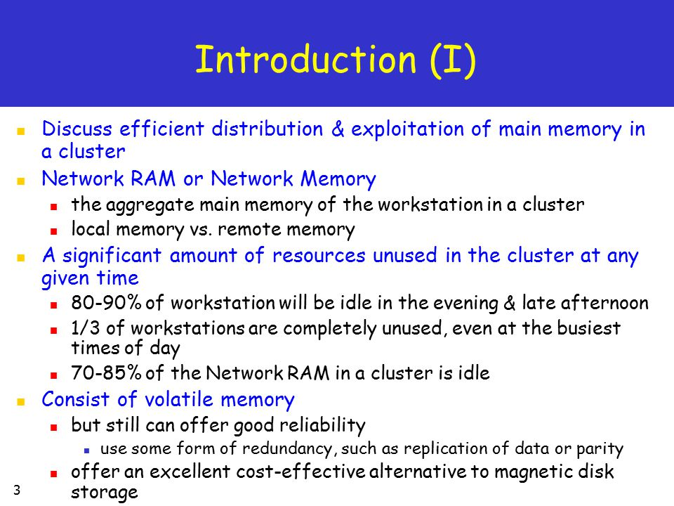 34 Summary Emergence of high speed interconnection network added a new layer in memory hierarchy (Network RAM) Boost the performance of applications remote memory paging file system & database Conclusion Using Network RAM results in significant performance improvement Integrating Network RAM in existing systems is easy device driver, loadable filesystem, user-level code The benefits of Network RAM will probably increase with time gap between memory and disk continue to be widen Future Trend Reliability & Filesystem Interface