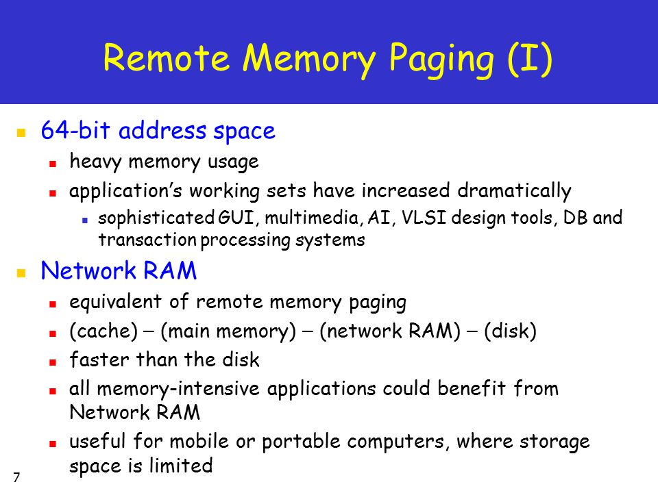28 Remote Paging Prototypes (II) The Remote Memory Pager use the swap device driver approach the prototype was implemented on the DEC OSF/1 v3.2 OS consist of a swap device driver on the client machine & a user-level memory server program runs on the servers effective remote paging system no need to modify the OS