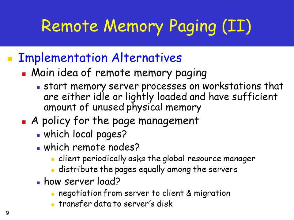 30 Network Memory File System (I) Use the Network RAM as a filesystem cache, or directly as a faster-than-disk storage device for file I/O Using Network Memory as a File Cache all filesystem use a portion of the workstation ' s memory as a filesystem cache two problem multiple cached copies waste local memory no knowledge of the file ' s existence several ways to improve the filesystem ' s caching performance eliminate the multiple cached copies create a global network memory filesystem cache ' cooperate caching '