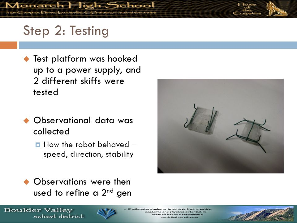Step 2: Testing  Test platform was hooked up to a power supply, and 2 different skiffs were tested  Observational data was collected  How the robot behaved – speed, direction, stability  Observations were then used to refine a 2 nd gen