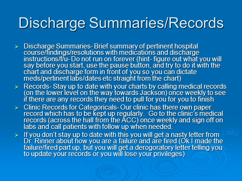 Discharge Summaries/Records  Discharge Summaries- Brief summary of pertinent hospital course/findings/resolutions with medications and discharge instructions/f/u- Do not run on forever (hint- figure out what you will say before you start, use the pause button, and try to do it with the chart and discharge form in front of you so you can dictate meds/pertinent labs/dates etc straight from the chart)  Records- Stay up to date with your charts by calling medical records (on the lower level on the way towards Jackson) once weekly to see if there are any records they need to pull for you for you to finish  Clinic Records for Categoricals- Our clinic has there own paper record which has to be kept up regularly.