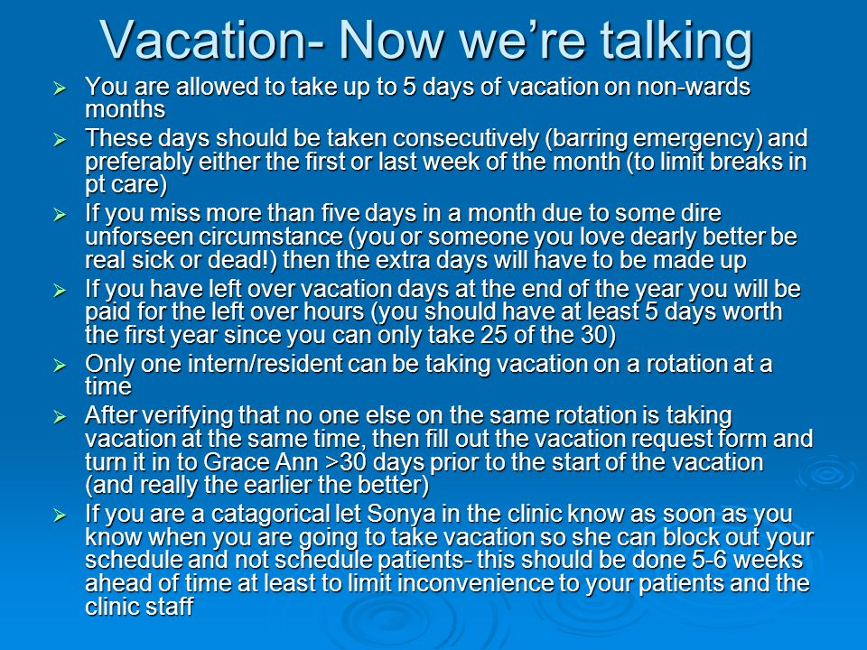 Vacation- Now we're talking  You are allowed to take up to 5 days of vacation on non-wards months  These days should be taken consecutively (barring emergency) and preferably either the first or last week of the month (to limit breaks in pt care)  If you miss more than five days in a month due to some dire unforseen circumstance (you or someone you love dearly better be real sick or dead!) then the extra days will have to be made up  If you have left over vacation days at the end of the year you will be paid for the left over hours (you should have at least 5 days worth the first year since you can only take 25 of the 30)  Only one intern/resident can be taking vacation on a rotation at a time  After verifying that no one else on the same rotation is taking vacation at the same time, then fill out the vacation request form and turn it in to Grace Ann >30 days prior to the start of the vacation (and really the earlier the better)  If you are a catagorical let Sonya in the clinic know as soon as you know when you are going to take vacation so she can block out your schedule and not schedule patients- this should be done 5-6 weeks ahead of time at least to limit inconvenience to your patients and the clinic staff