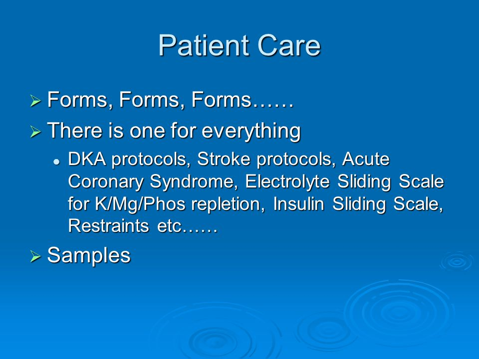 Patient Care  Forms, Forms, Forms……  There is one for everything DKA protocols, Stroke protocols, Acute Coronary Syndrome, Electrolyte Sliding Scale for K/Mg/Phos repletion, Insulin Sliding Scale, Restraints etc…… DKA protocols, Stroke protocols, Acute Coronary Syndrome, Electrolyte Sliding Scale for K/Mg/Phos repletion, Insulin Sliding Scale, Restraints etc……  Samples
