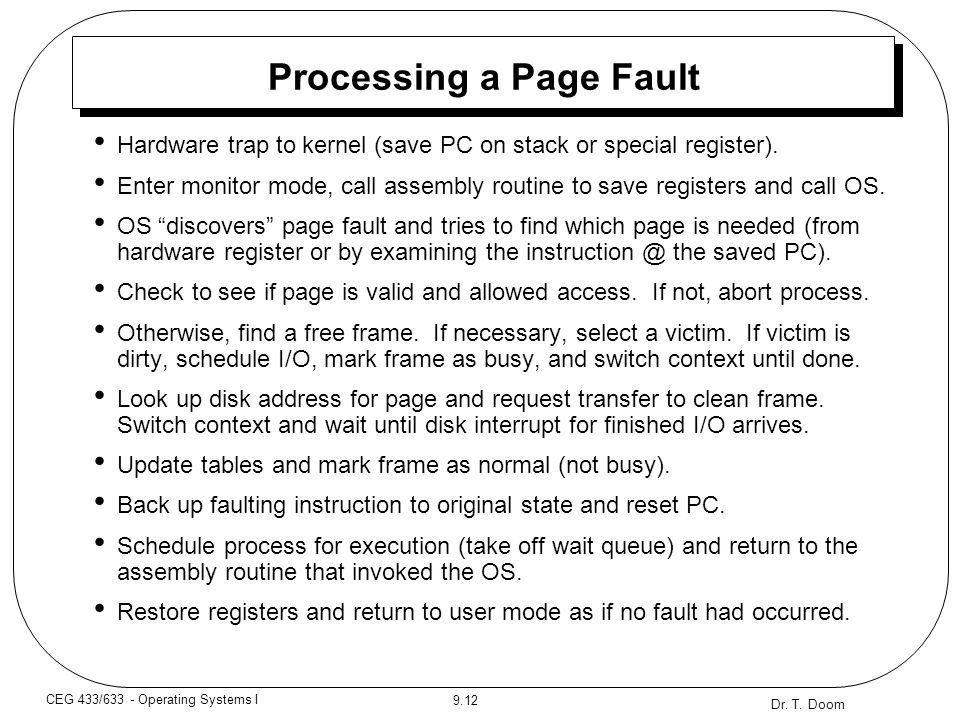 Dr. T. Doom 9.12 CEG 433/633 - Operating Systems I Processing a Page Fault Hardware trap to kernel (save PC on stack or special register). Enter monit