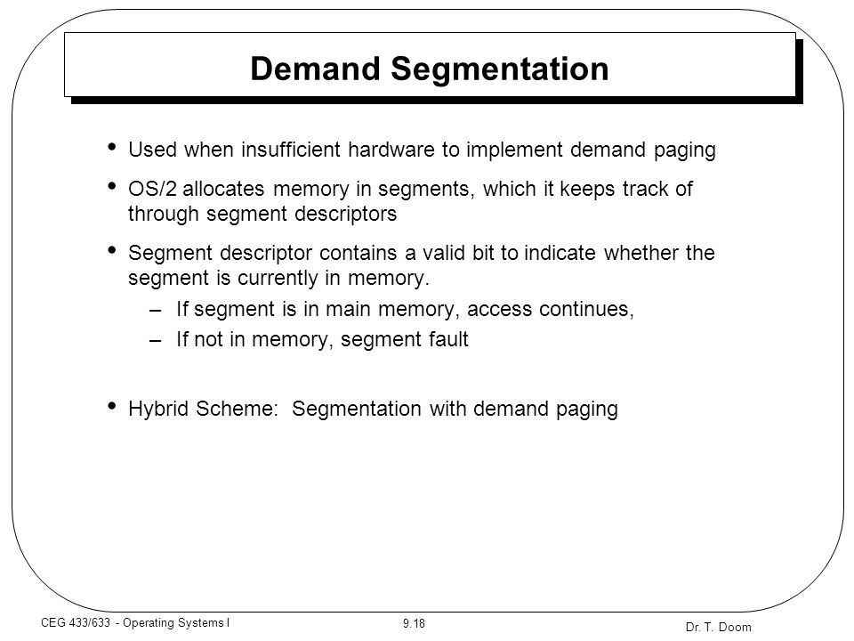 Dr. T. Doom 9.18 CEG 433/633 - Operating Systems I Demand Segmentation Used when insufficient hardware to implement demand paging OS/2 allocates memor