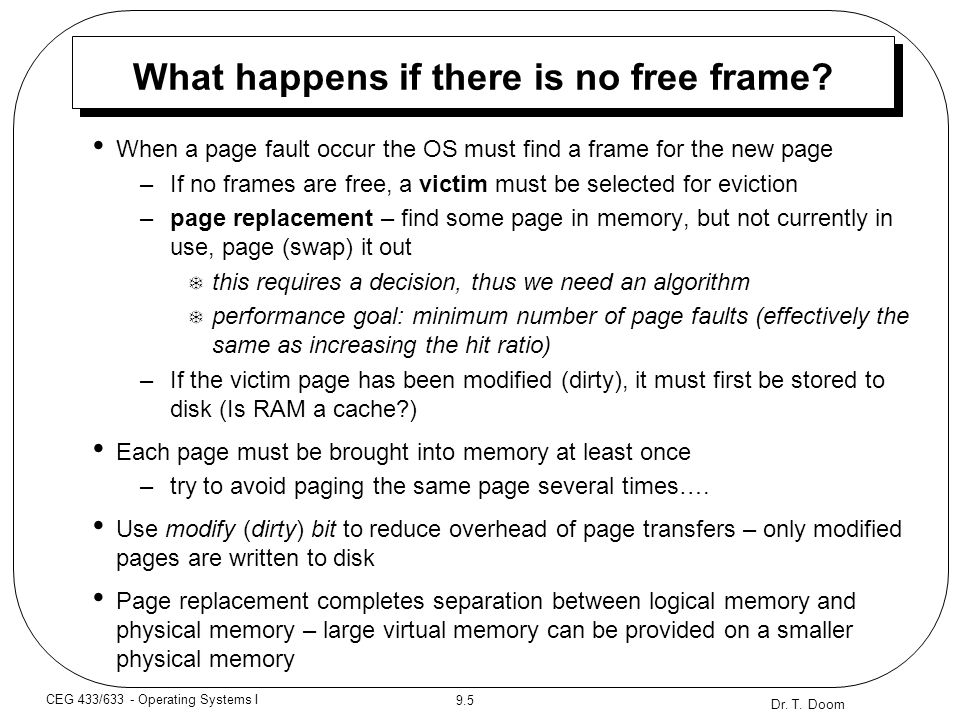 Dr. T. Doom 9.5 CEG 433/633 - Operating Systems I What happens if there is no free frame? When a page fault occur the OS must find a frame for the new