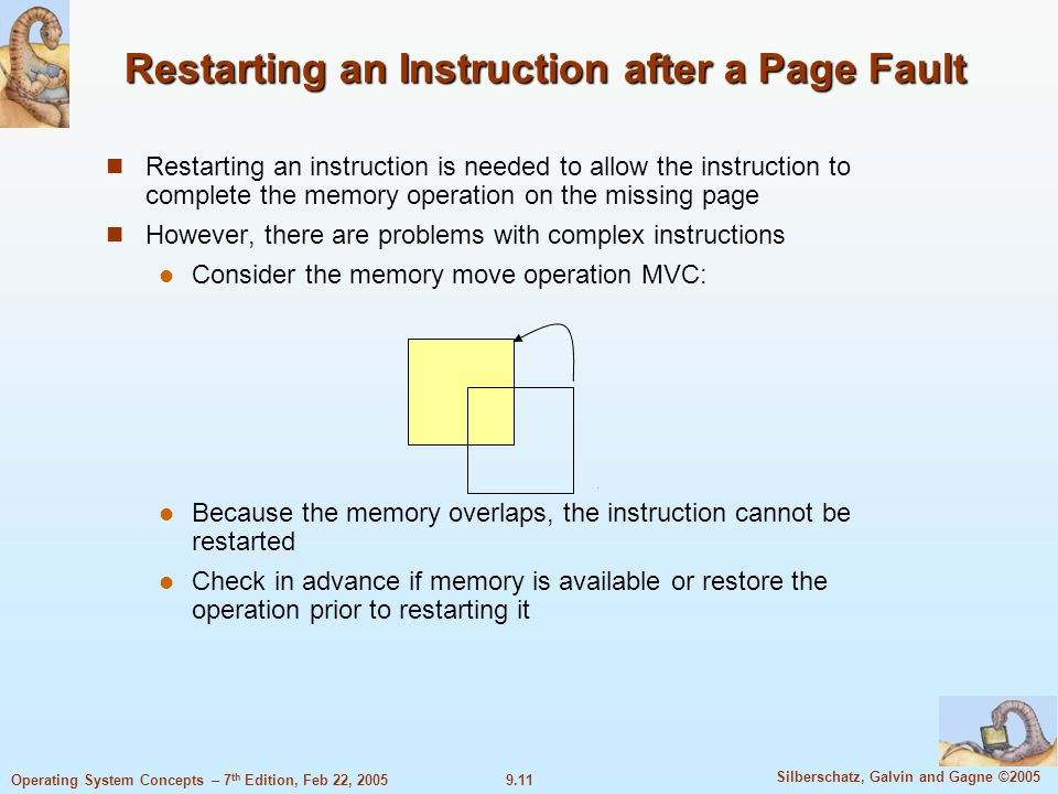 9.11 Silberschatz, Galvin and Gagne ©2005 Operating System Concepts – 7 th Edition, Feb 22, 2005 Restarting an Instruction after a Page Fault Restarting an instruction is needed to allow the instruction to complete the memory operation on the missing page However, there are problems with complex instructions Consider the memory move operation MVC: Because the memory overlaps, the instruction cannot be restarted Check in advance if memory is available or restore the operation prior to restarting it