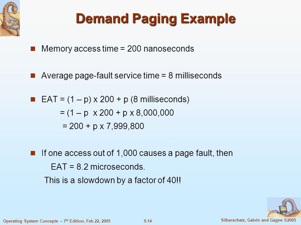 9.14 Silberschatz, Galvin and Gagne ©2005 Operating System Concepts – 7 th Edition, Feb 22, 2005 Demand Paging Example Memory access time = 200 nanoseconds Average page-fault service time = 8 milliseconds EAT = (1 – p) x 200 + p (8 milliseconds) = (1 – p x 200 + p x 8,000,000 = 200 + p x 7,999,800 If one access out of 1,000 causes a page fault, then EAT = 8.2 microseconds.