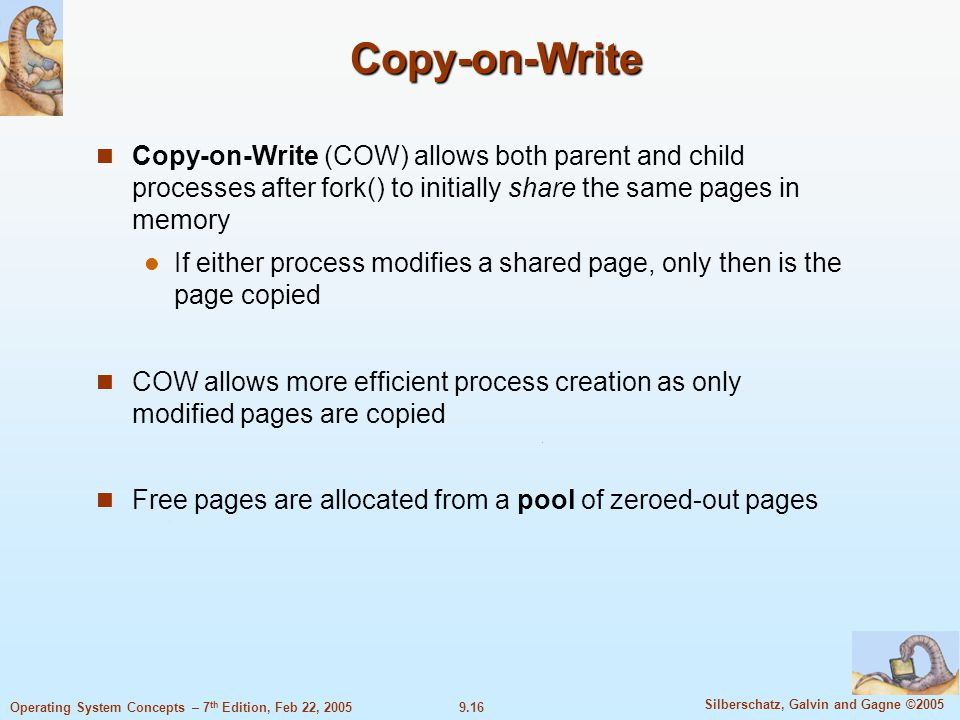 9.16 Silberschatz, Galvin and Gagne ©2005 Operating System Concepts – 7 th Edition, Feb 22, 2005 Copy-on-Write Copy-on-Write (COW) allows both parent and child processes after fork() to initially share the same pages in memory If either process modifies a shared page, only then is the page copied COW allows more efficient process creation as only modified pages are copied Free pages are allocated from a pool of zeroed-out pages