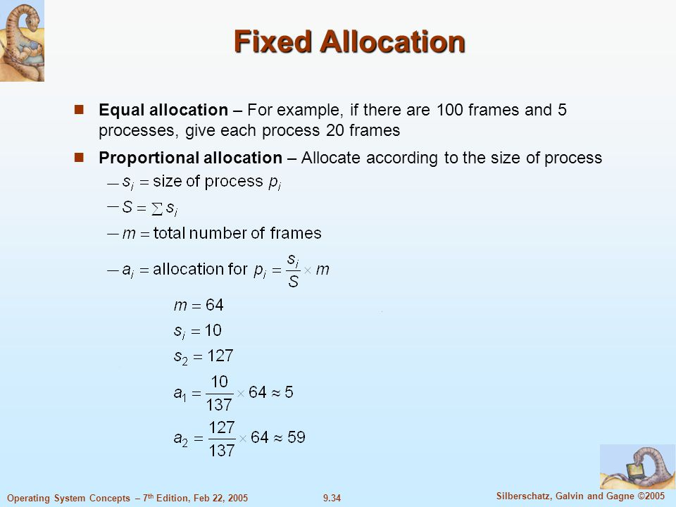 9.34 Silberschatz, Galvin and Gagne ©2005 Operating System Concepts – 7 th Edition, Feb 22, 2005 Fixed Allocation Equal allocation – For example, if there are 100 frames and 5 processes, give each process 20 frames Proportional allocation – Allocate according to the size of process
