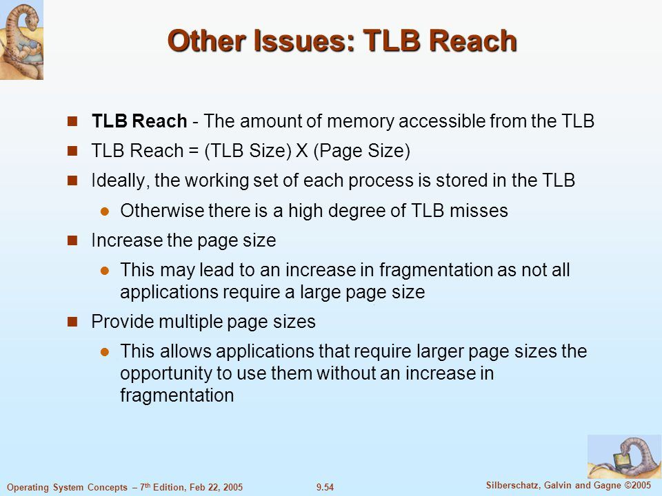 9.54 Silberschatz, Galvin and Gagne ©2005 Operating System Concepts – 7 th Edition, Feb 22, 2005 Other Issues: TLB Reach TLB Reach - The amount of memory accessible from the TLB TLB Reach = (TLB Size) X (Page Size) Ideally, the working set of each process is stored in the TLB Otherwise there is a high degree of TLB misses Increase the page size This may lead to an increase in fragmentation as not all applications require a large page size Provide multiple page sizes This allows applications that require larger page sizes the opportunity to use them without an increase in fragmentation