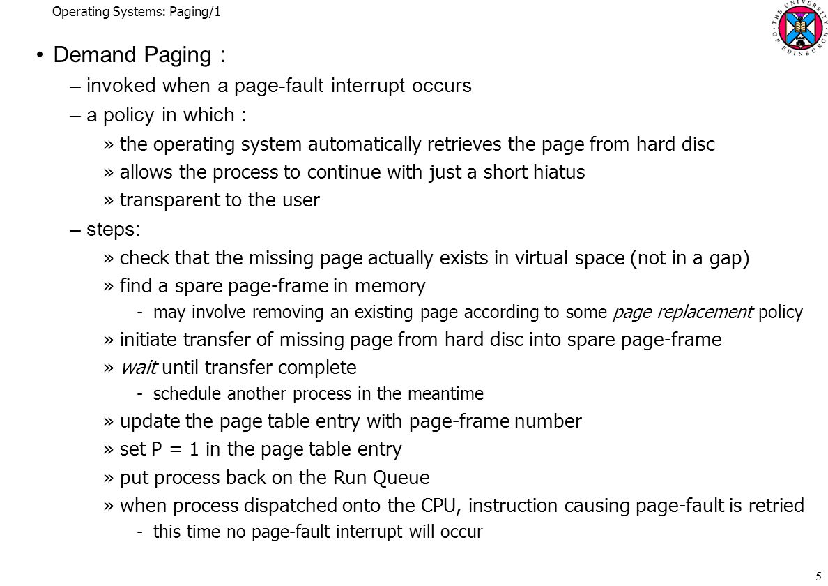 Operating Systems: Paging/1 26 Inverted Page Tables –a page table with one entry per page-frame of physical memory –each entry contains the virtual page number of the page in that frame »plus a process ID to disambiguate virtual page numbers –memory manager inserts data into table when allocating page-frames –table has to be searched for a PID/virtual page number combination »index of matching position is the page-frame number –if PID/virtual page number not found, page-fault interrupt triggered »memory manager may also keep traditional page tables for its own use PIDvirtual page number........