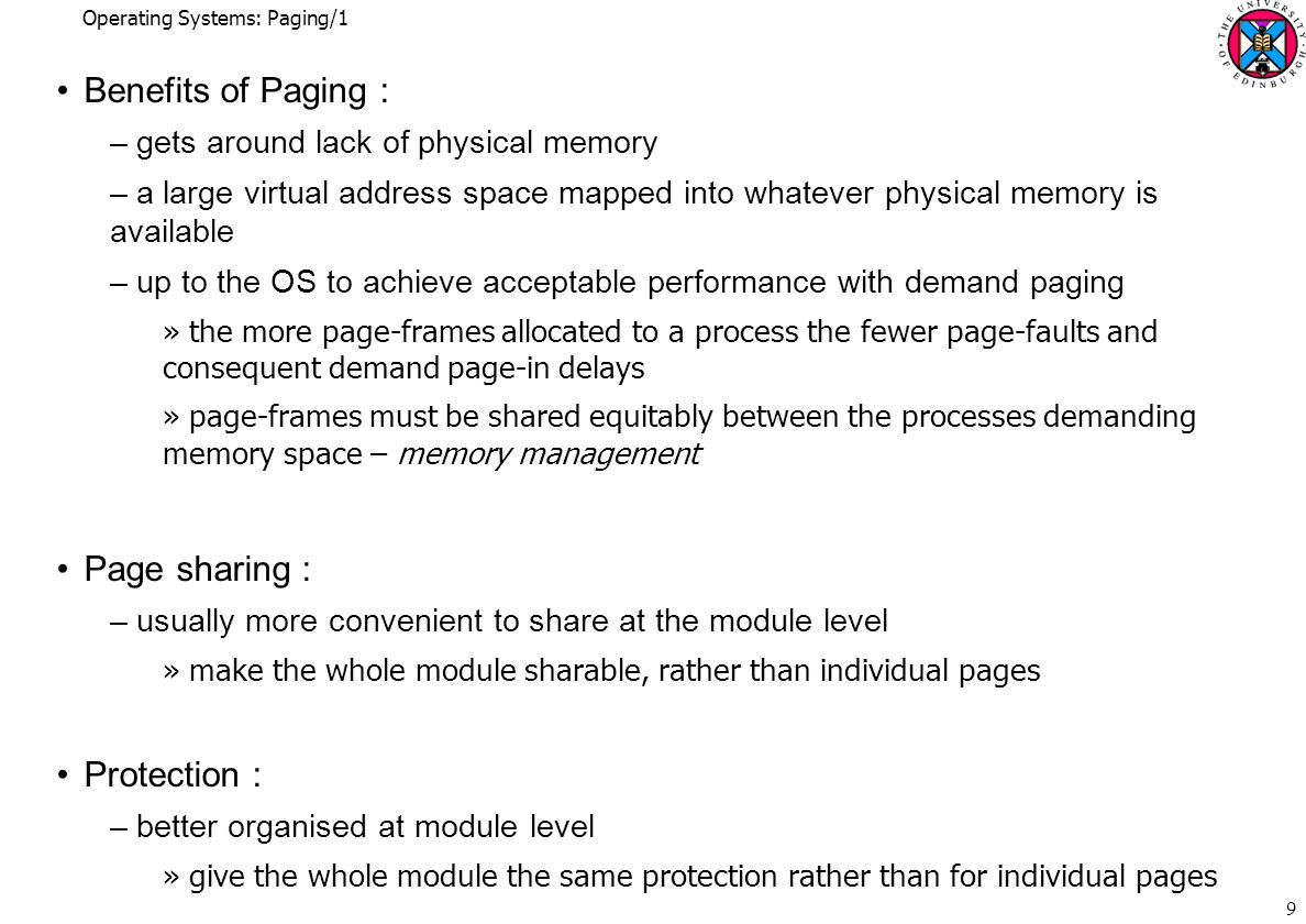 Operating Systems: Paging/1 10 Allocation of Page-frames : –a free list of unused page-frames –any page-frame is as good as any other when allocating »though may wish to avoid using a page-frame if there is a chance its contents may be needed again in near future »recapture using memory as a large cache of pages (Windows 2000) –page-frames put back on the free list as they are released from use »except perhaps : pages known to be finished with on front of free list e.g.