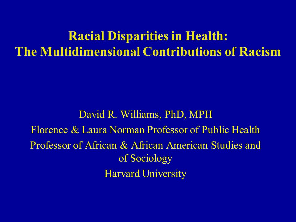 Racial Disparities in Health: The Multidimensional Contributions of Racism David R. Williams, PhD, MPH Florence & Laura Norman Professor of Public Hea