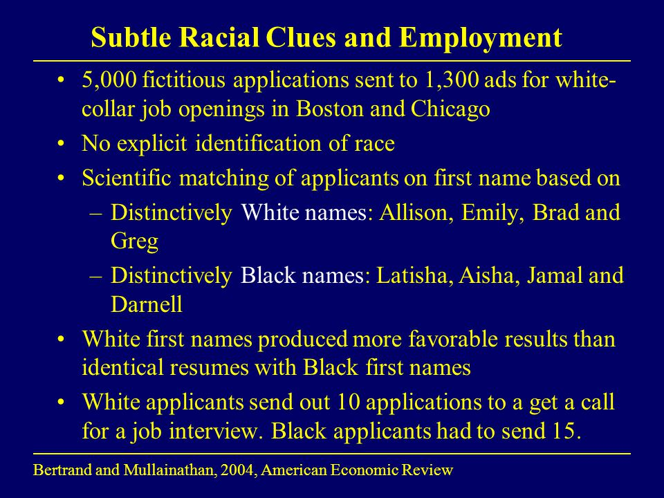 Subtle Racial Clues and Employment 5,000 fictitious applications sent to 1,300 ads for white- collar job openings in Boston and Chicago No explicit id