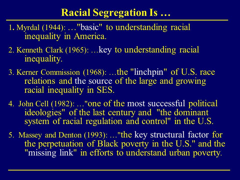 Racial Segregation Is … 1. Myrdal (1944): … basic to understanding racial inequality in America.