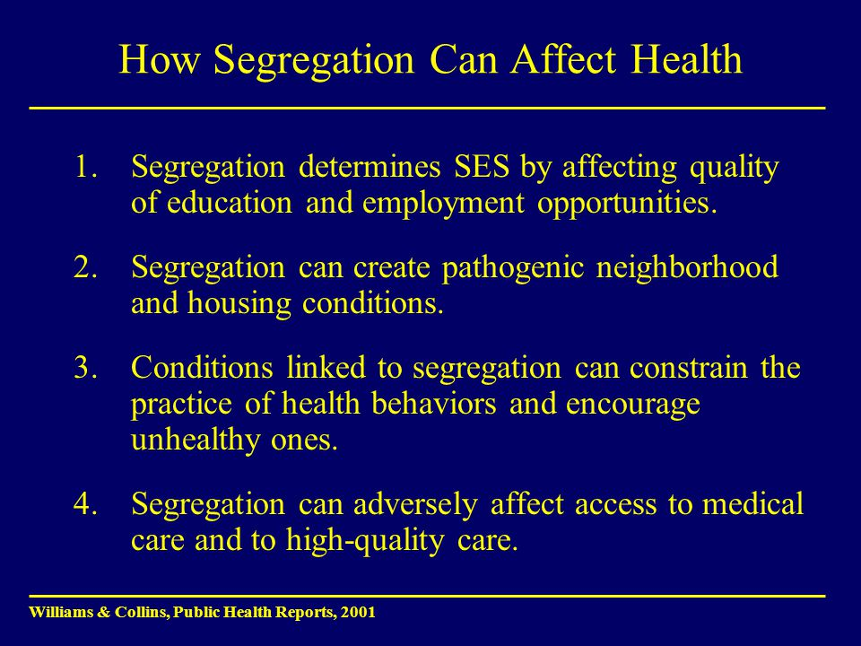 How Segregation Can Affect Health 1.Segregation determines SES by affecting quality of education and employment opportunities. 2.Segregation can creat