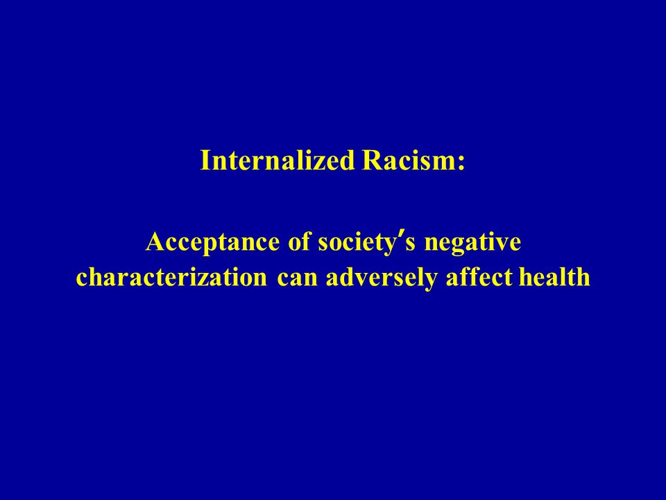 Internalized Racism: Acceptance of society's negative characterization can adversely affect health