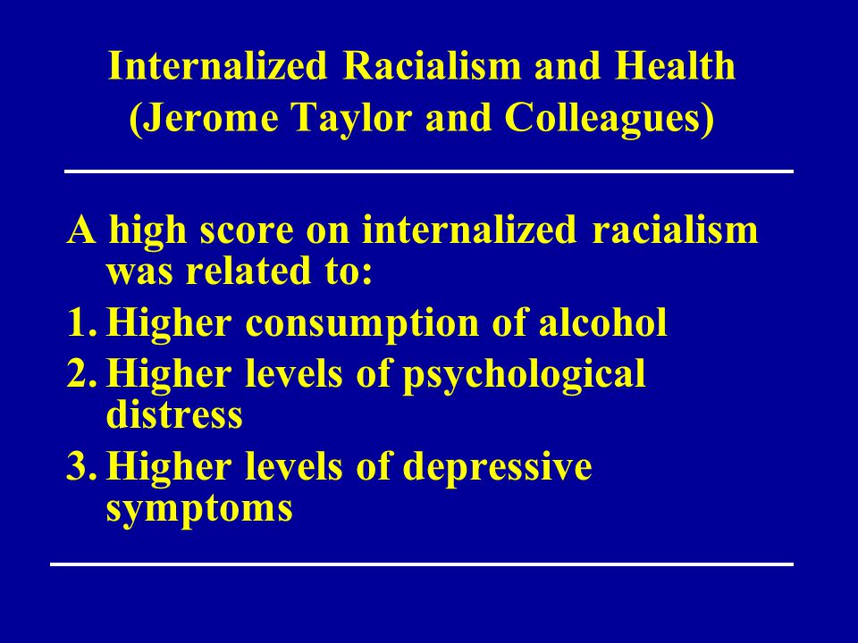 Internalized Racialism and Health (Jerome Taylor and Colleagues) A high score on internalized racialism was related to: 1.Higher consumption of alcoho