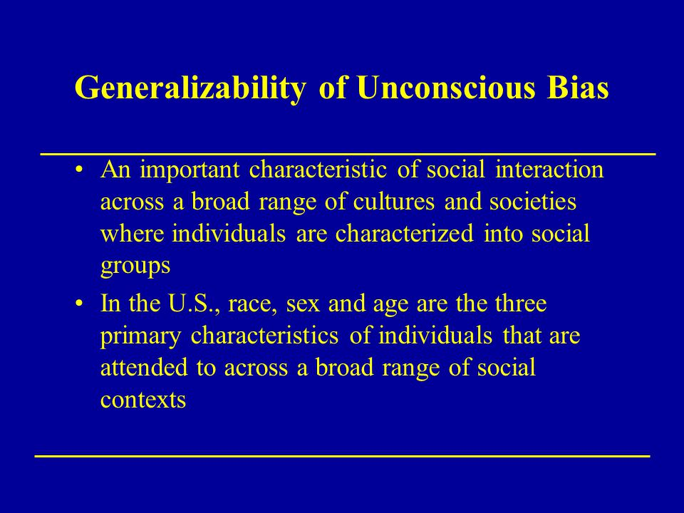 Generalizability of Unconscious Bias An important characteristic of social interaction across a broad range of cultures and societies where individual