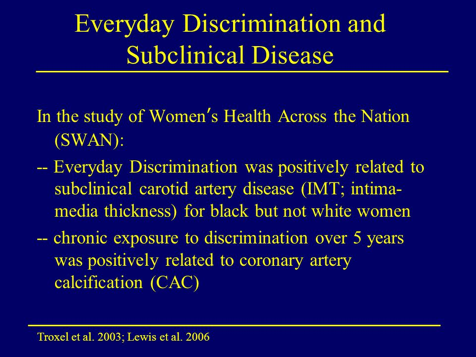 Everyday Discrimination and Subclinical Disease In the study of Women's Health Across the Nation (SWAN): -- Everyday Discrimination was positively rel