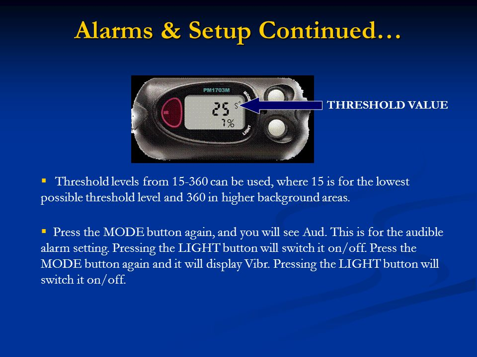 Alarms & Setup Continued…  Threshold levels from 15-360 can be used, where 15 is for the lowest possible threshold level and 360 in higher background areas.