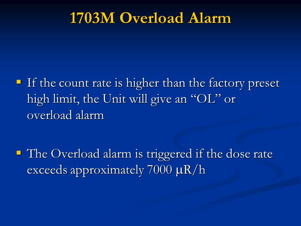 1703M Overload Alarm  If the count rate is higher than the factory preset high limit, the Unit will give an OL or overload alarm  The Overload alarm is triggered if the dose rate exceeds approximately 7000  R/h
