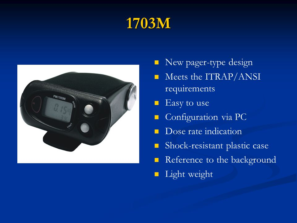 1703M 1703M New pager-type design Meets the ITRAP/ANSI requirements Easy to use Configuration via PC Dose rate indication Shock-resistant plastic case Reference to the background Light weight