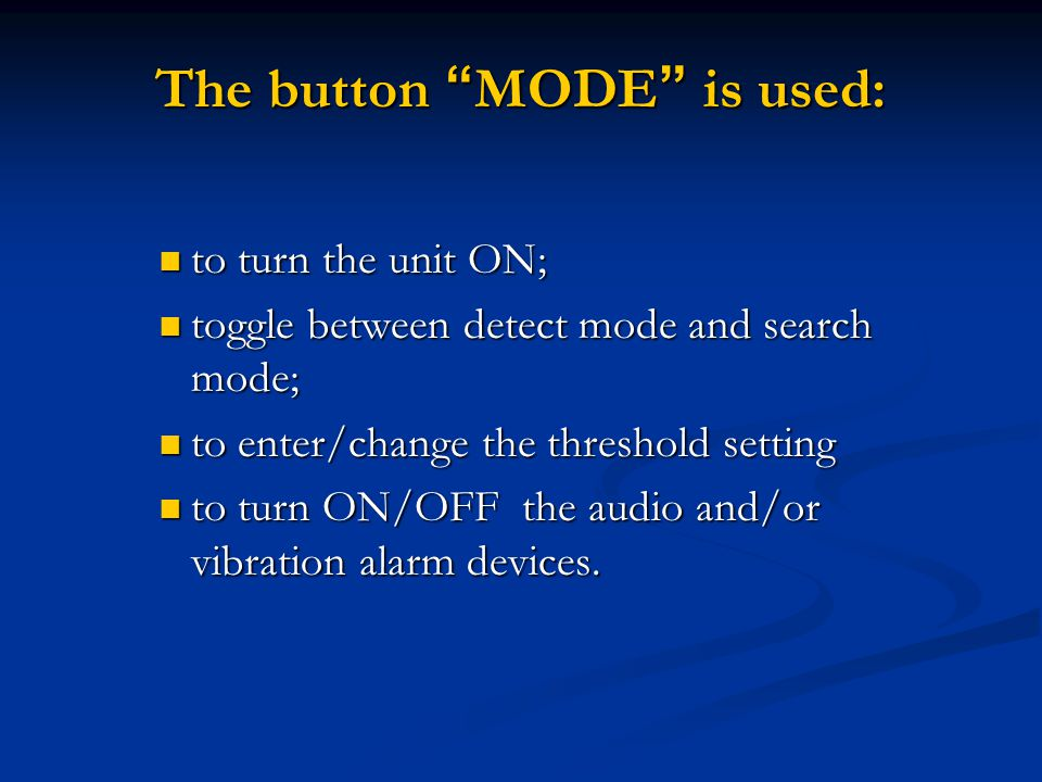 The button MODE is used: to turn the unit ON; to turn the unit ON; toggle between detect mode and search mode; toggle between detect mode and search mode; to enter/change the threshold setting to enter/change the threshold setting to turn ON/OFF the audio and/or vibration alarm devices.