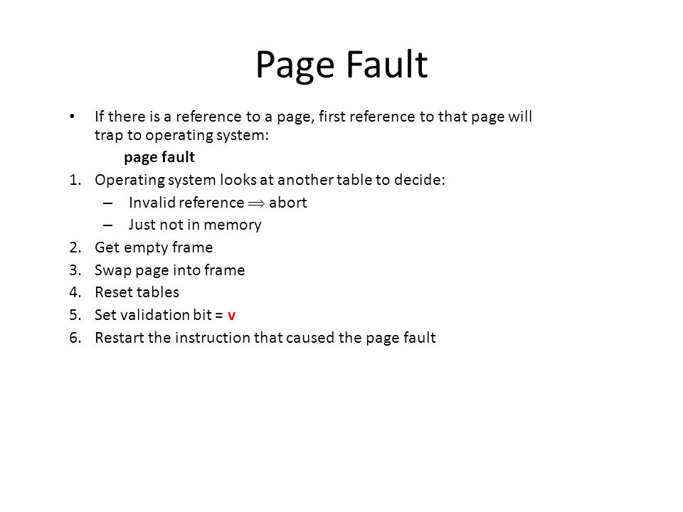 Page Fault If there is a reference to a page, first reference to that page will trap to operating system: page fault 1.Operating system looks at another table to decide: – Invalid reference  abort – Just not in memory 2.Get empty frame 3.Swap page into frame 4.Reset tables 5.Set validation bit = v 6.Restart the instruction that caused the page fault