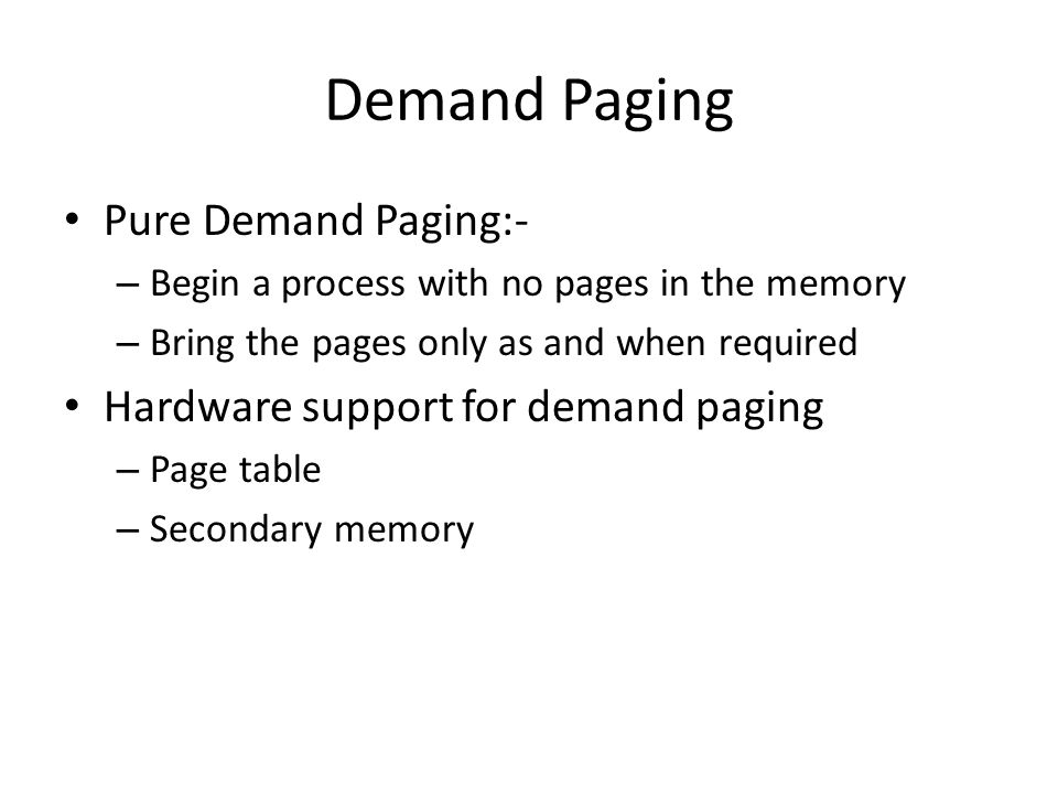Demand Paging Pure Demand Paging:- – Begin a process with no pages in the memory – Bring the pages only as and when required Hardware support for demand paging – Page table – Secondary memory
