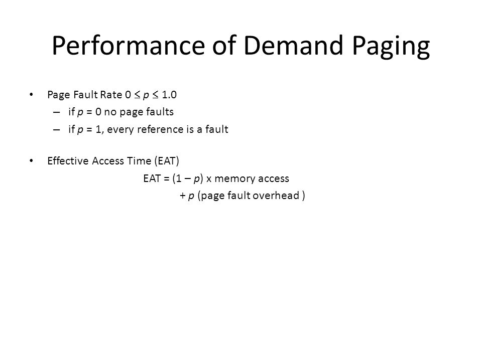 Performance of Demand Paging Page Fault Rate 0  p  1.0 – if p = 0 no page faults – if p = 1, every reference is a fault Effective Access Time (EAT) EAT = (1 – p) x memory access + p (page fault overhead )