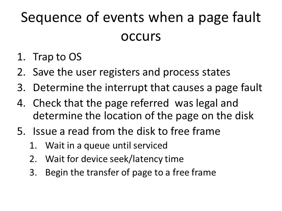 Sequence of events when a page fault occurs 1.Trap to OS 2.Save the user registers and process states 3.Determine the interrupt that causes a page fault 4.Check that the page referred was legal and determine the location of the page on the disk 5.Issue a read from the disk to free frame 1.Wait in a queue until serviced 2.Wait for device seek/latency time 3.Begin the transfer of page to a free frame
