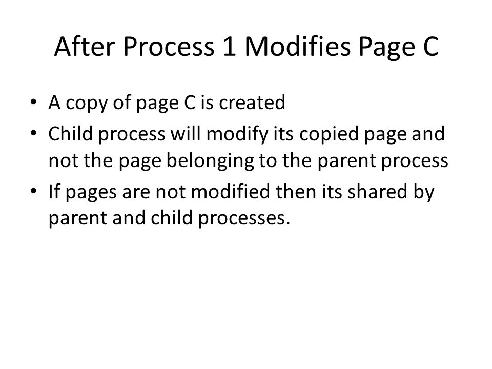 After Process 1 Modifies Page C A copy of page C is created Child process will modify its copied page and not the page belonging to the parent process If pages are not modified then its shared by parent and child processes.