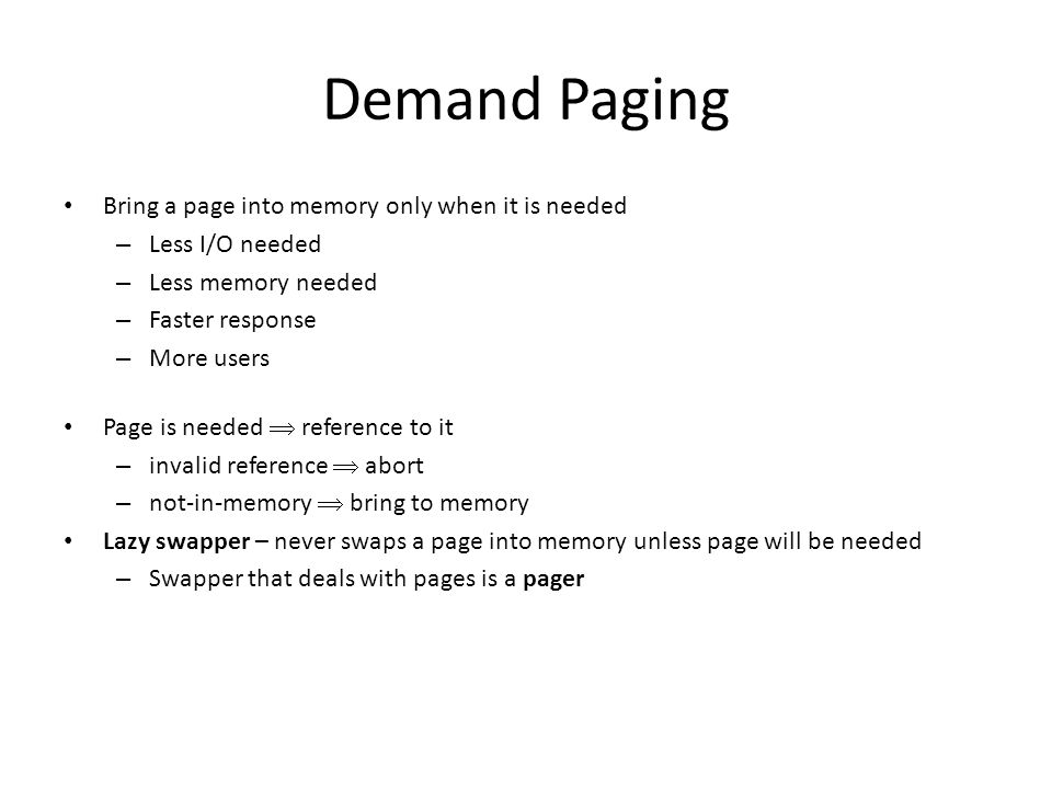 Demand Paging Bring a page into memory only when it is needed – Less I/O needed – Less memory needed – Faster response – More users Page is needed  reference to it – invalid reference  abort – not-in-memory  bring to memory Lazy swapper – never swaps a page into memory unless page will be needed – Swapper that deals with pages is a pager
