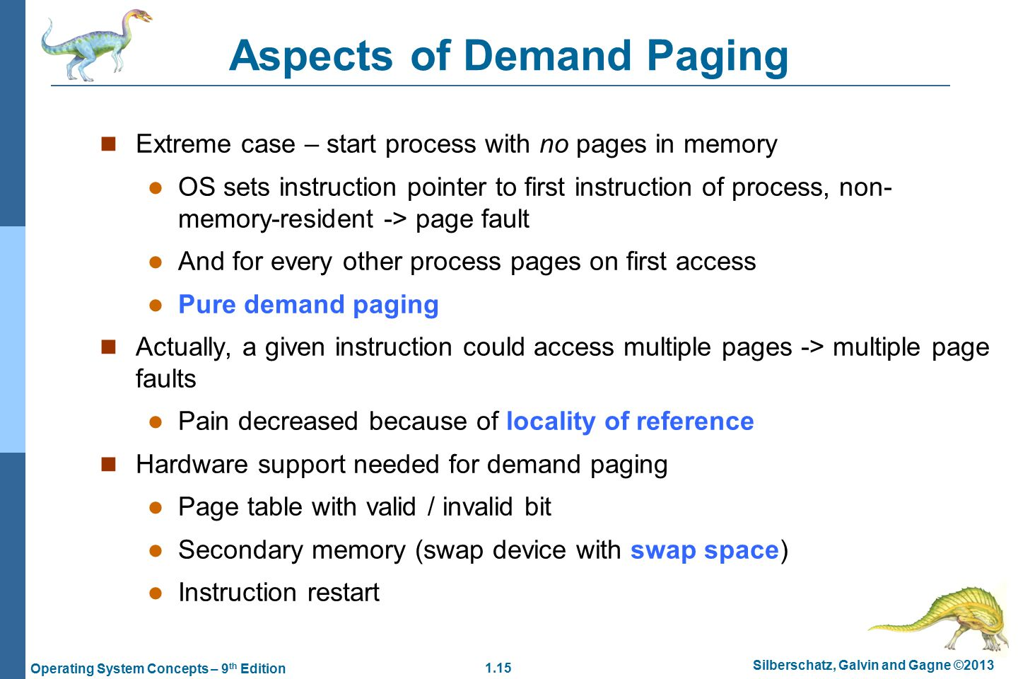 1.15 Silberschatz, Galvin and Gagne ©2013 Operating System Concepts – 9 th Edition Aspects of Demand Paging Extreme case – start process with no pages in memory OS sets instruction pointer to first instruction of process, non- memory-resident -> page fault And for every other process pages on first access Pure demand paging Actually, a given instruction could access multiple pages -> multiple page faults Pain decreased because of locality of reference Hardware support needed for demand paging Page table with valid / invalid bit Secondary memory (swap device with swap space) Instruction restart