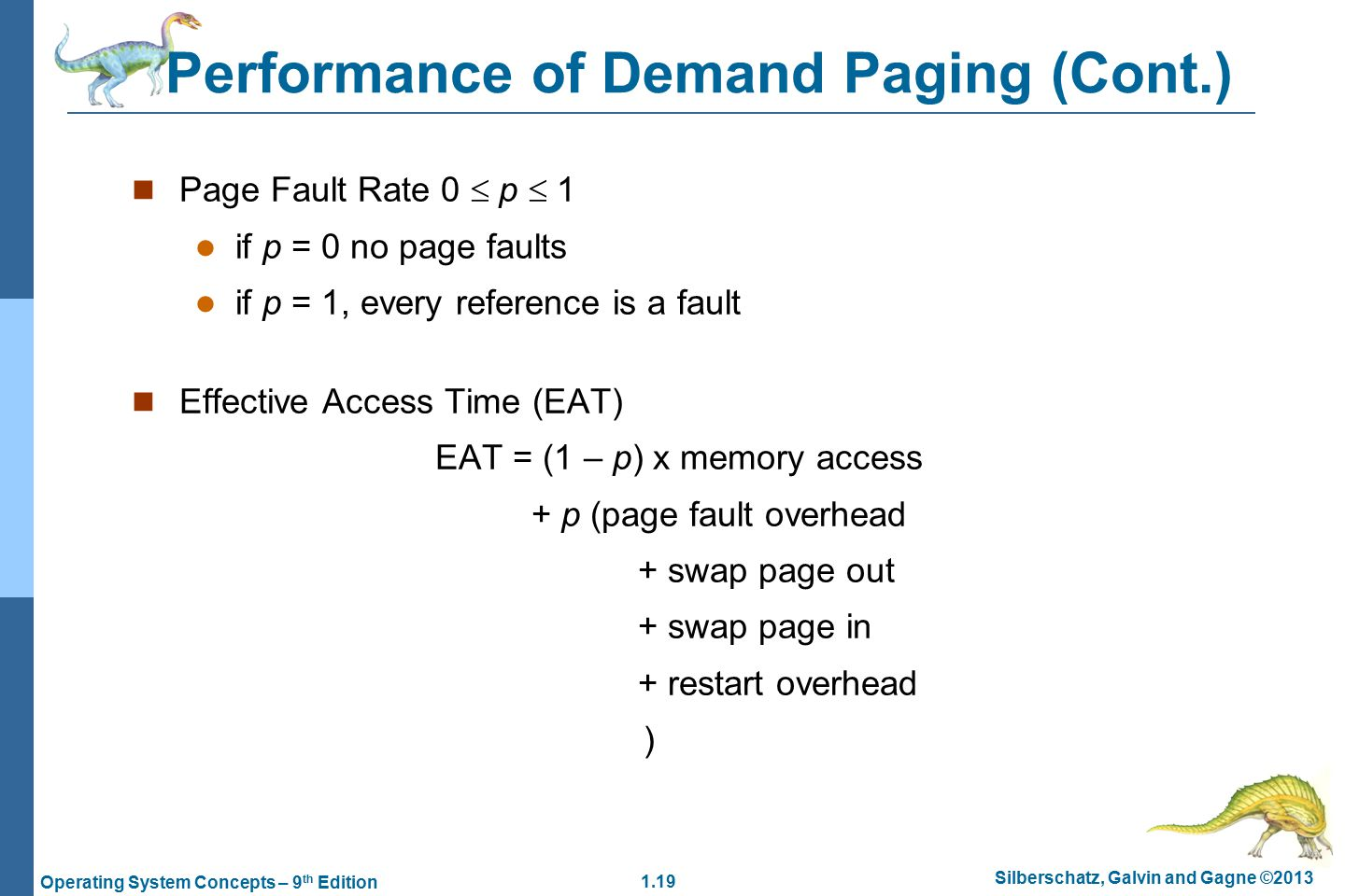 1.19 Silberschatz, Galvin and Gagne ©2013 Operating System Concepts – 9 th Edition Performance of Demand Paging (Cont.) Page Fault Rate 0  p  1 if p = 0 no page faults if p = 1, every reference is a fault Effective Access Time (EAT) EAT = (1 – p) x memory access + p (page fault overhead + swap page out + swap page in + restart overhead )