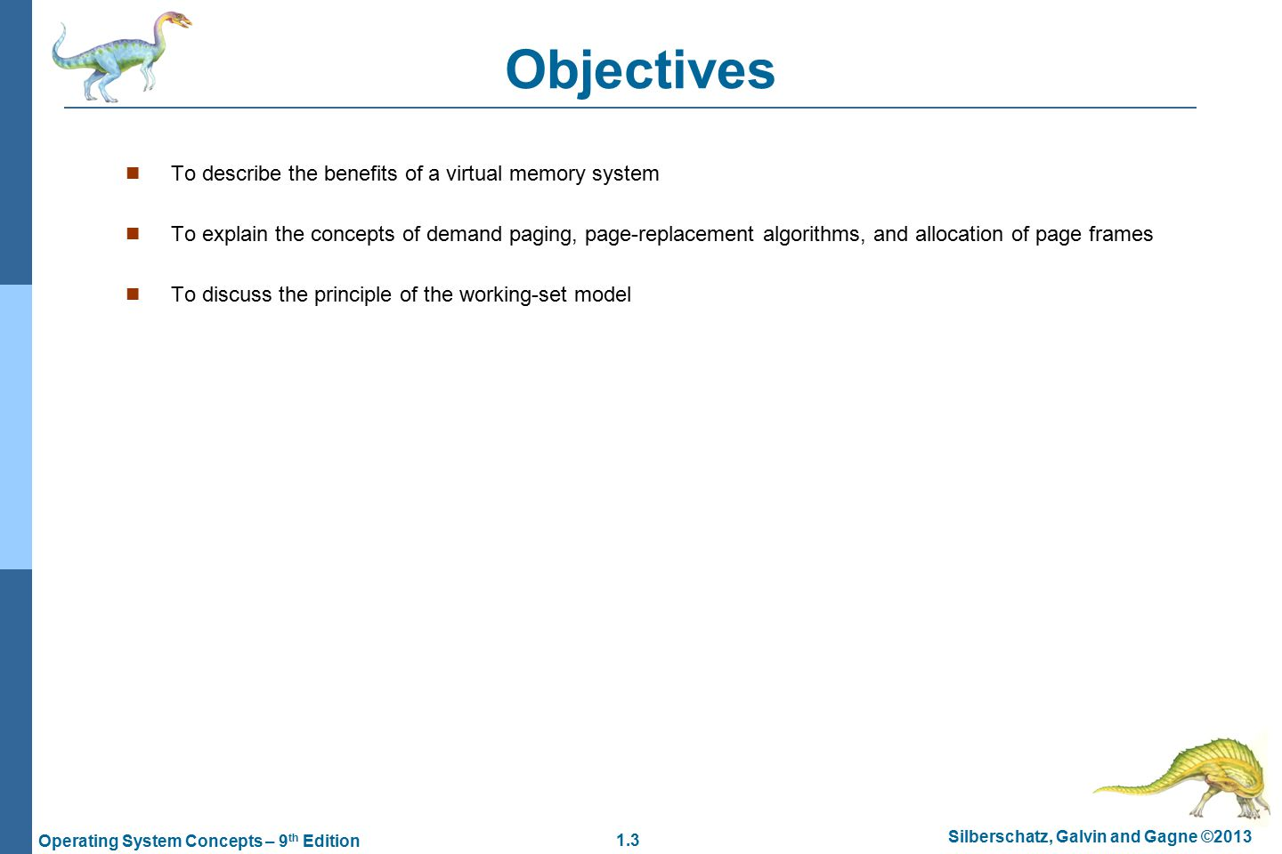 1.3 Silberschatz, Galvin and Gagne ©2013 Operating System Concepts – 9 th Edition Objectives To describe the benefits of a virtual memory system To explain the concepts of demand paging, page-replacement algorithms, and allocation of page frames To discuss the principle of the working-set model