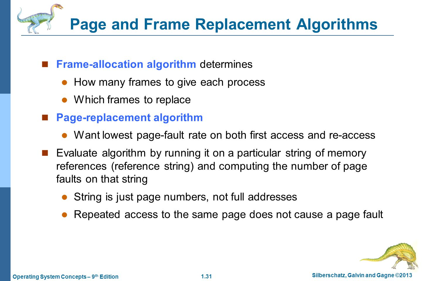 1.31 Silberschatz, Galvin and Gagne ©2013 Operating System Concepts – 9 th Edition Page and Frame Replacement Algorithms Frame-allocation algorithm determines How many frames to give each process Which frames to replace Page-replacement algorithm Want lowest page-fault rate on both first access and re-access Evaluate algorithm by running it on a particular string of memory references (reference string) and computing the number of page faults on that string String is just page numbers, not full addresses Repeated access to the same page does not cause a page fault