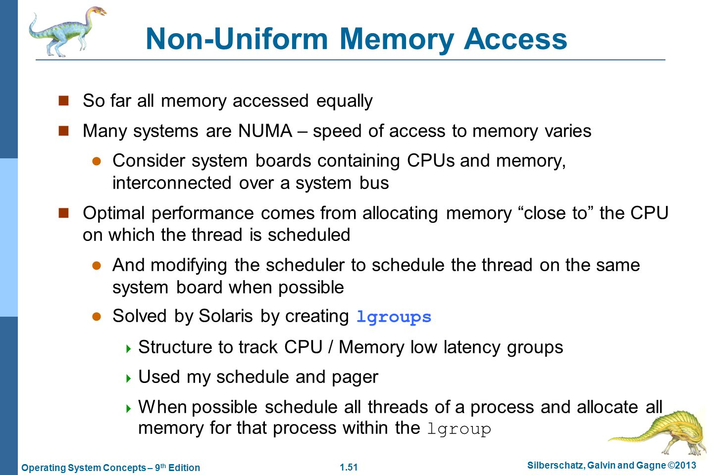 1.51 Silberschatz, Galvin and Gagne ©2013 Operating System Concepts – 9 th Edition Non-Uniform Memory Access So far all memory accessed equally Many systems are NUMA – speed of access to memory varies Consider system boards containing CPUs and memory, interconnected over a system bus Optimal performance comes from allocating memory close to the CPU on which the thread is scheduled And modifying the scheduler to schedule the thread on the same system board when possible Solved by Solaris by creating lgroups  Structure to track CPU / Memory low latency groups  Used my schedule and pager  When possible schedule all threads of a process and allocate all memory for that process within the lgroup